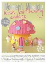 Kids' Birthday Cakes : Imaginative, Eclectic Birthday Cakes for Boys and Girls, Young and Old - The Australian Women's Weekly