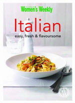 Italian : Easy, Fresh & Flavoursome - The Australian Women's Weekly