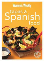 Tapas & Spanish Food : Triple-Tested Recipes from Spain, from Paella to Tortilla - The Australian Women's Weekly