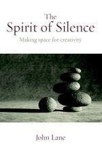 The Spirit of Silence : Making Space for Creativity - John Lane