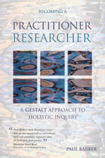Becoming a Practitioner-Researcher : A Gestalt Approach to Holistic Inquiry - Paul Barber