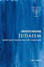 Understanding Judaism : Origins * Beliefs * Practices * Holy Texts *  Sacred Places - Carl S. Ehrlich