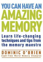 You Can Have an Amazing Memory : Learn Life-changing Techniques and Tips from the Memory Maestro - Dominic O'Brien