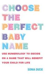 Choose the Perfect Baby Name : Use Numerology to Decide on a Name That Will Benefit Your Child for Life - Sonia Ducie