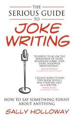 The Serious Guide to Joke Writing : How to Say Something Funny About Anything - Sally Holloway