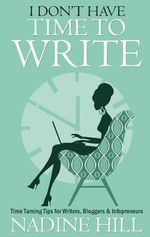 I Don't Have Time To Write - Time Taming Tips for Writers, Bloggers & Infopreneurs - Nadine Hill