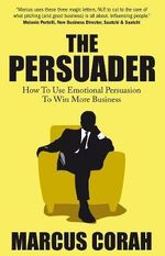 The Persuader : Use Emotional Persuasion to Win More Business - Marcus Corah