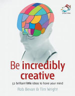 Be Incredibly Creative : 52 Brilliant Little Ideas to Hone Your Mind - Rob Bevan