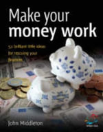 Make Your Money Work : 52 Brilliant Little Ideas for Rescuing Your Finances - John Middleton