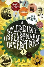 The Lives, Loves and Deaths of Splendidly Unreasonable Inventors : The Lives, Loves and Deaths of Great Inventors - Jeremy Coller