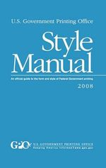 U.S. Government Printing Office Style Manual : An Official Guide to the Form and Style of Federal Government Printing - Gpo Style Board