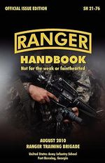 Ranger Handbook : The Official U.S. Army Ranger Handbook SH21-76, Revised August 2010 - U.S. Army Infantry School