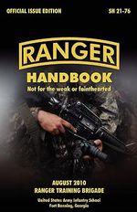 Ranger Handbook : The Official U.S. Army Ranger Handbook SH21-76, Revised August 2010 - U.S. Army Infantry School