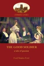 The Good Soldier : A Tale of Passion - Ford Madox Ford