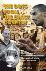 The Boys from the Black Country : A fan's history of Wolverhampton Wanderers from way back when to just about now - Mark Gold