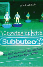 Growing Up With Subbuteo : My Father Invented the World's Greatest Game - Mark Adolph