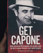 Get Capone  : Newly Discovered IRS Documents and Wiretaps Reveal the Plot To Capture America's Most Wanted Gangster  - Jonathan Eig