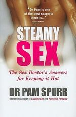 Steamy Sex : The Sex Doctor's Guide to Keeping it Hot - Dr. Pam Spurr