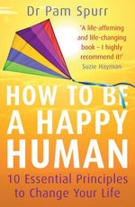 How to Be a Happy Human : 10 Essential Principles to Change Your Life - Pam Spurr