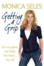 Getting a Grip : On My Game, My Body, My Mind... My Self - Monica Seles