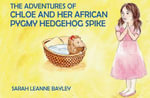 The Adventures of Chloe and Her African Pygmy Hedgehog Spike - Sarah Bayley