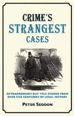 Crime's Strangest Cases : Extraordinary But True Tales from Over Five Centuries of Legal History - Peter Seddon