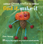 Find It, Make It : 35 Step-by-step Projects Using Found and Natural Materials - Clare Youngs