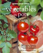 Grow Your Own Vegetables in Pots : 35 Ideas for Growing Vegetables, Fruits, and Herbs in Containers - Deborah Schneebeli-Morrell