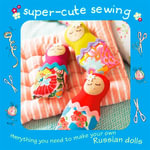 Super-cute Sewing Kit : Everything You Need to Make Your Own Russian Dolls - Robert Merrett