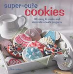 Super-cute Cookies : 35 Easy to Make and Decorate Cookie Projects - Chloe Coker
