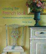 Creating the French Look : Inspirational Ideas and 25 Step-by-step Projects - Annie Sloan