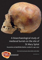 A Bioarchaeological Study of Medieval Burials on the Site of St Mary Spital : Excavations 1974-96 - Brian Connell