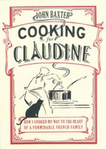 Cooking for Claudine : How I Cooked My Way Into The Heart Of A Formidable French Family - John Baxter