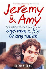 Jeremy & Amy : The Extraordinary Story of One Man and His Orang-utan - Jeremy Keeling