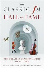 The Classic FM Hall of Fame : The Greatest Classical Music of All Time - Darren Henley