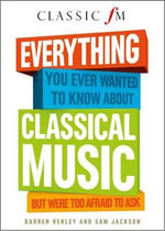 Everything You Ever Wanted to Know About Classical Music : But Were Too Afraid to Ask (Classic FM) - Darren Henley