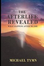 The Afterlife Revealed : What Happens After We Die - Michael Tymn