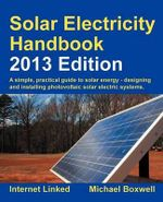 Solar Electricity Handbook 2013 : A Simple Practical Guide to Solar Energy - Designing and Installing Photovoltaic Solar Electric Systems - Michael Boxwell