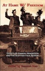 At Hame Wi' Freedom : Essays on Hamish Henderson and the Scottish Folk Revival
