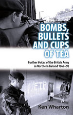 Bullets, Bombs and Cups of Tea : Further Voices of the British Army in Northern Ireland 1969-98 - Ken Wharton