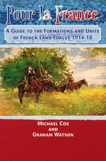 Pour La France : A Guide to the Formations and Units of French Land Forces 1914 - 18 - Michael Cox