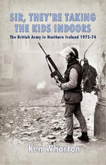 'Sir, They're Taking the Kids Indoors' : The British in Northern Ireland 1973 - 74 - Ken Wharton