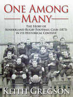 One Among Many : The story of Sunderland Rugby Football Club RFC (1873) in its historical context - Keith Gregson