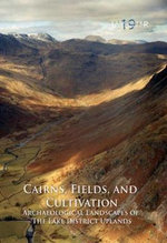 Cairns, Fields, and Cultivation : Archaeological Landscapes of the Lake District Uplands - Roger H. Leech