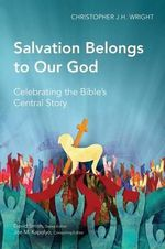 Salvation Belongs to Our God : Celebrating the Bible's Central Story - Christopher J. H. Wright