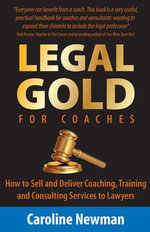 LEGAL GOLD for Coaches - How to Sell and Deliver Coaching, Training and Consulting Services to Lawyers - Caroline Newman