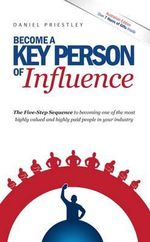 Become a Key Person of Influence  (Australian Edition) : The 5 Step Sequence to Becoming One of the Most Highly Valued and Highly Paid People in Your Industry - Daniel Priestley