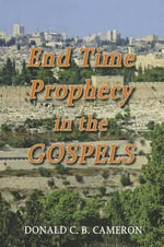 End Time Prophecy in the Gospels : A Review of the Direct Prophecies and Other Passages in the Four Gospels Which Have a Bearing or Events from the Rapture of the Church Until the Great White Throne and Beyond - Donald C B Cameron