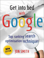 Get Into Bed with Google : Top Ranking Search Optimisation - Jon Smith