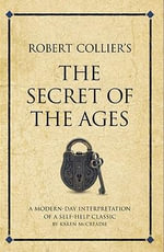 Robert Collier's The secret of the ages : A modern-day interpretation of a self-help classic - Karen Mccreadie